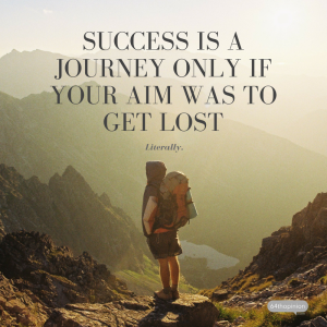 Success is a journey only if your aim was to get lost. Literally.